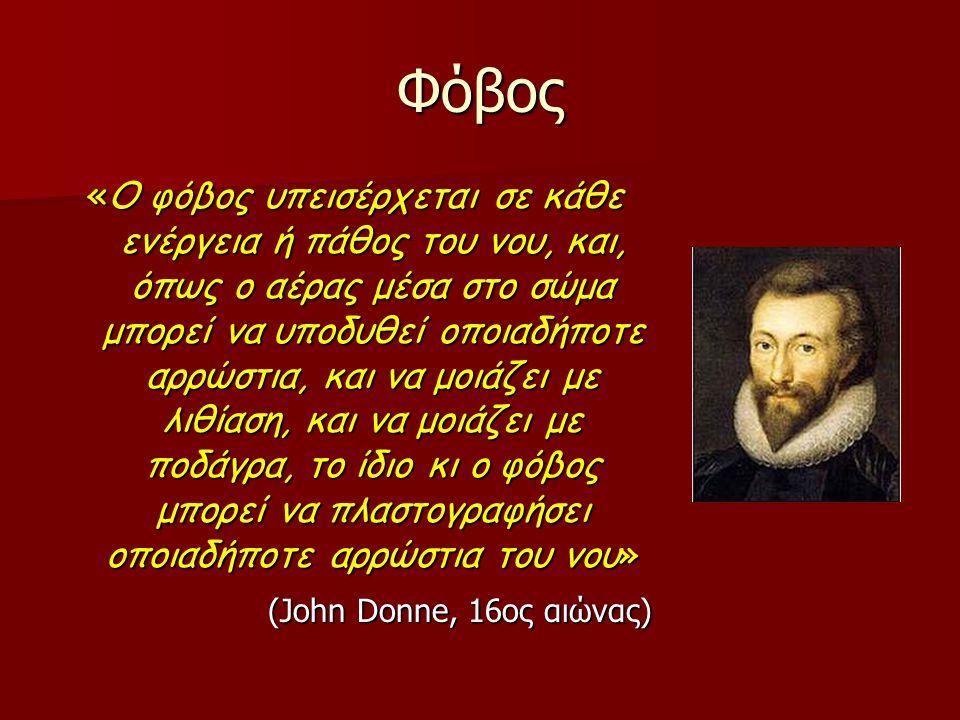 Φόβος «Ο φόβος υπεισέρχεται σε κάθε ενέργεια ή πάθος του νου, και, όπως ο αέρας μέσα στο σώμα μπορεί να υποδυθεί οποιαδήποτε αρρώστια, και να μοιάζει με λιθίαση, και να μοιάζει με ποδάγρα, το ίδιο κι ο φόβος μπορεί να πλαστογραφήσει οποιαδήποτε αρρώστια του νου» (John Donne, 16ος αιώνας)