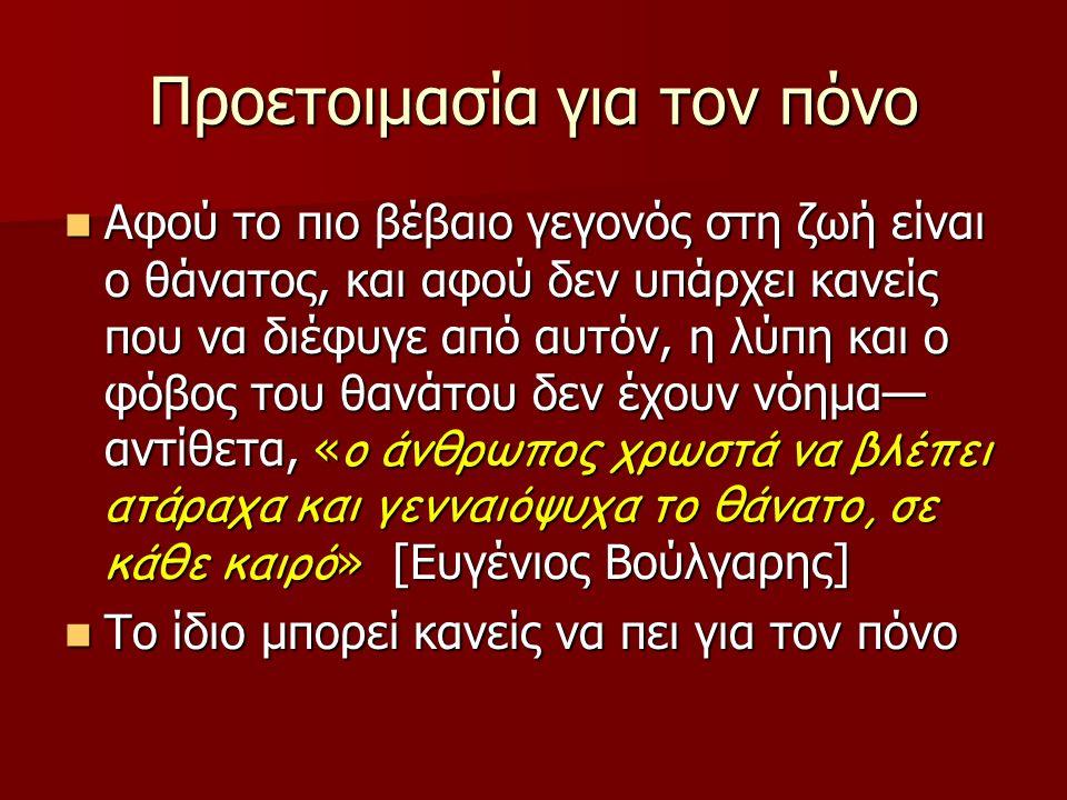 Προετοιμασία για τον πόνο Αφού το πιο βέβαιο γεγονός στη ζωή είναι ο θάνατος, και αφού δεν υπάρχει κανείς που να διέφυγε από αυτόν, η λύπη και ο φόβος του θανάτου δεν έχουν νόημα— αντίθετα, « ο άνθρωπος χρωστά να βλέπει ατάραχα και γενναιόψυχα το θάνατο, σε κάθε καιρό » [Ευγένιος Βούλγαρης] Αφού το πιο βέβαιο γεγονός στη ζωή είναι ο θάνατος, και αφού δεν υπάρχει κανείς που να διέφυγε από αυτόν, η λύπη και ο φόβος του θανάτου δεν έχουν νόημα— αντίθετα, « ο άνθρωπος χρωστά να βλέπει ατάραχα και γενναιόψυχα το θάνατο, σε κάθε καιρό » [Ευγένιος Βούλγαρης] Το ίδιο μπορεί κανείς να πει για τον πόνο Το ίδιο μπορεί κανείς να πει για τον πόνο