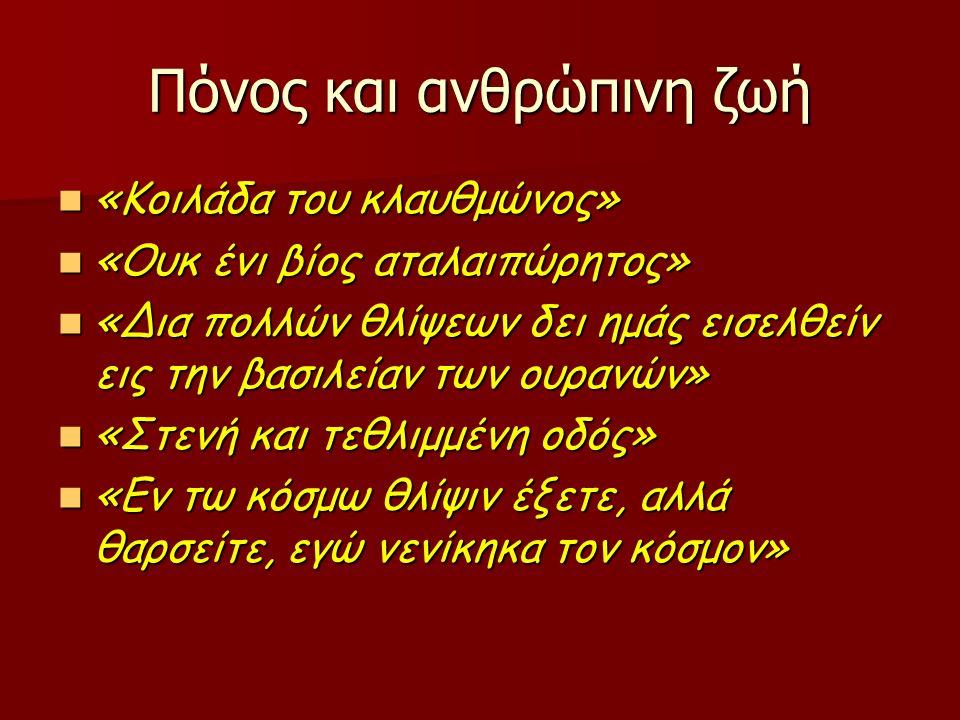 Πόνος και ανθρώπινη ζωή «Κοιλάδα του κλαυθμώνος» «Κοιλάδα του κλαυθμώνος» «Ουκ ένι βίος αταλαιπώρητος» «Ουκ ένι βίος αταλαιπώρητος» «Δια πολλών θλίψεων δει ημάς εισελθείν εις την βασιλείαν των ουρανών» «Δια πολλών θλίψεων δει ημάς εισελθείν εις την βασιλείαν των ουρανών» «Στενή και τεθλιμμένη οδός» «Στενή και τεθλιμμένη οδός» «Εν τω κόσμω θλίψιν έξετε, αλλά θαρσείτε, εγώ νενίκηκα τον κόσμον» «Εν τω κόσμω θλίψιν έξετε, αλλά θαρσείτε, εγώ νενίκηκα τον κόσμον»