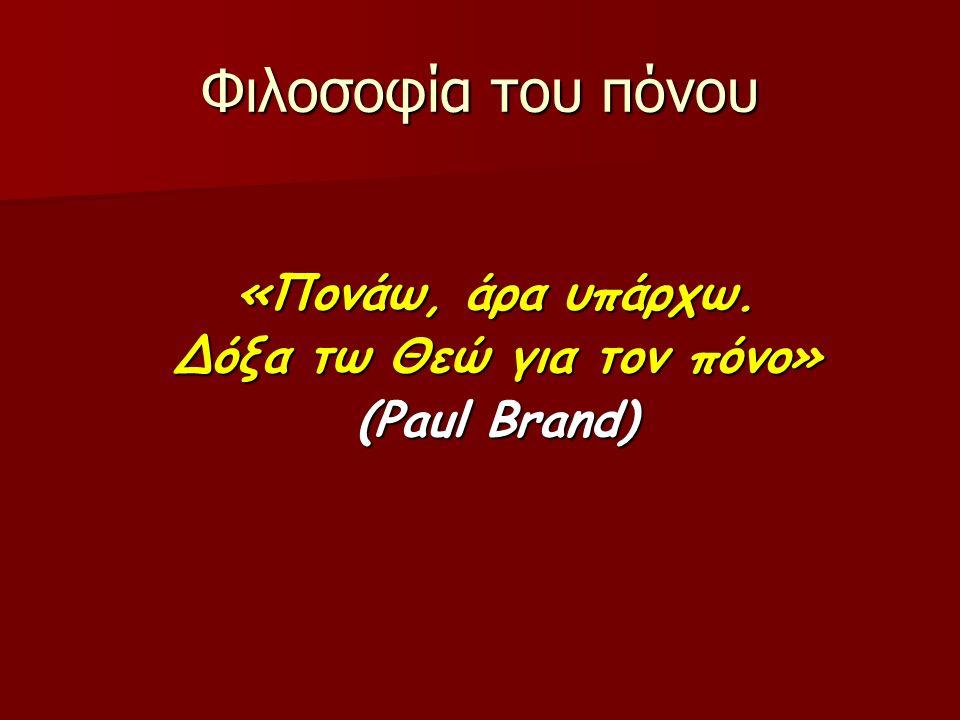 Φιλοσοφία του πόνου «Πονάω, άρα υπάρχω. Δόξα τω Θεώ για τον πόνο» (Paul Brand)