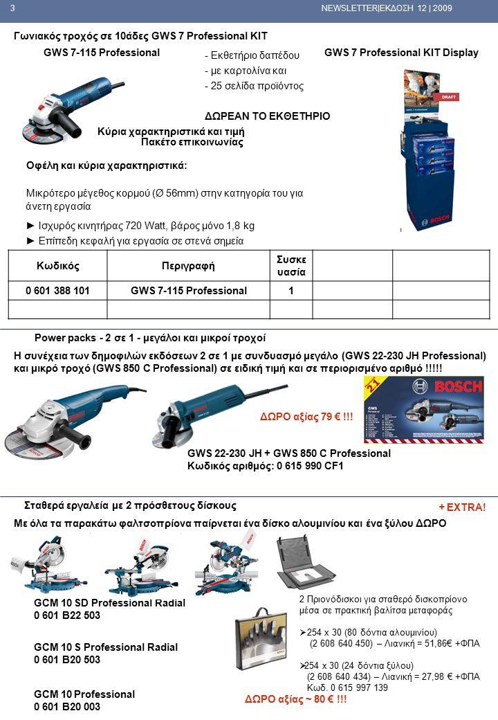 3 NEWSLETTER|ΕΚΔΟΣΗ 12 | 2009 Γωνιακός τροχός σε 10άδες GWS 7 Professional KIT GWS 7-115 ProfessionalGWS 7 Professional KIT Display ΚωδικόςΠεριγραφή Συσκε υασία 0 601 388 101GWS 7-115 Professional1 Κύρια χαρακτηριστικά και τιμή Πακέτο επικοινωνίας Οφέλη και κύρια χαρακτηριστικά: Μικρότερο μέγεθος κορμού (Ø 56mm) στην κατηγορία του για άνετη εργασία ► Ισχυρός κινητήρας 720 Watt, βάρος μόνο 1,8 kg ► Επίπεδη κεφαλή για εργασία σε στενά σημεία  - Εκθετήριο δαπέδου  - με καρτολίνα και  - 25 σελίδα προϊόντος  ΔΩΡΕΑΝ ΤΟ ΕΚΘΕΤΗΡΙΟ Η συνέχεια των δημοφιλών εκδόσεων 2 σε 1 με συνδυασμό μεγάλο (GWS 22-230 JH Professional) και μικρό τροχό (GWS 850 C Professional) σε ειδική τιμή και σε περιορισμένο αριθμό !!!!.