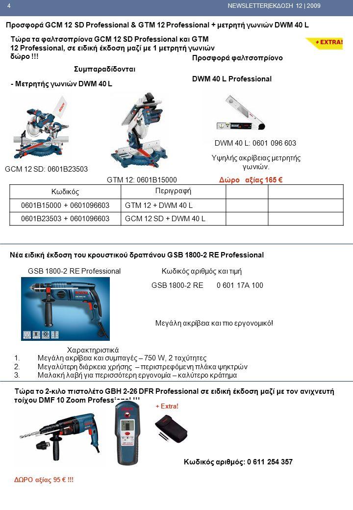 4 NEWSLETTER|ΕΚΔΟΣΗ 12 | 2009 Προσφορά φαλτσοπρίονο Συμπαραδίδονται - Μετρητής γωνιών DWM 40 L Προσφορά GCM 12 SD Professional & GTM 12 Professional + μετρητή γωνιών DWM 40 L DWM 40 L Professional GCM 12 SD: 0601B23503 DWM 40 L: 0601 096 603 Υψηλής ακρίβειας μετρητής γωνιών.