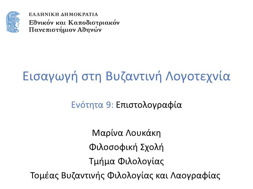 Εισαγωγή στη Βυζαντινή Λογοτεχνία Ενότητα 9: Επιστολογραφία Μαρίνα Λουκάκη Φιλοσοφική Σχολή Τμήμα Φιλολογίας Τομέας Βυζαντινής Φιλολογίας και Λαογραφίας