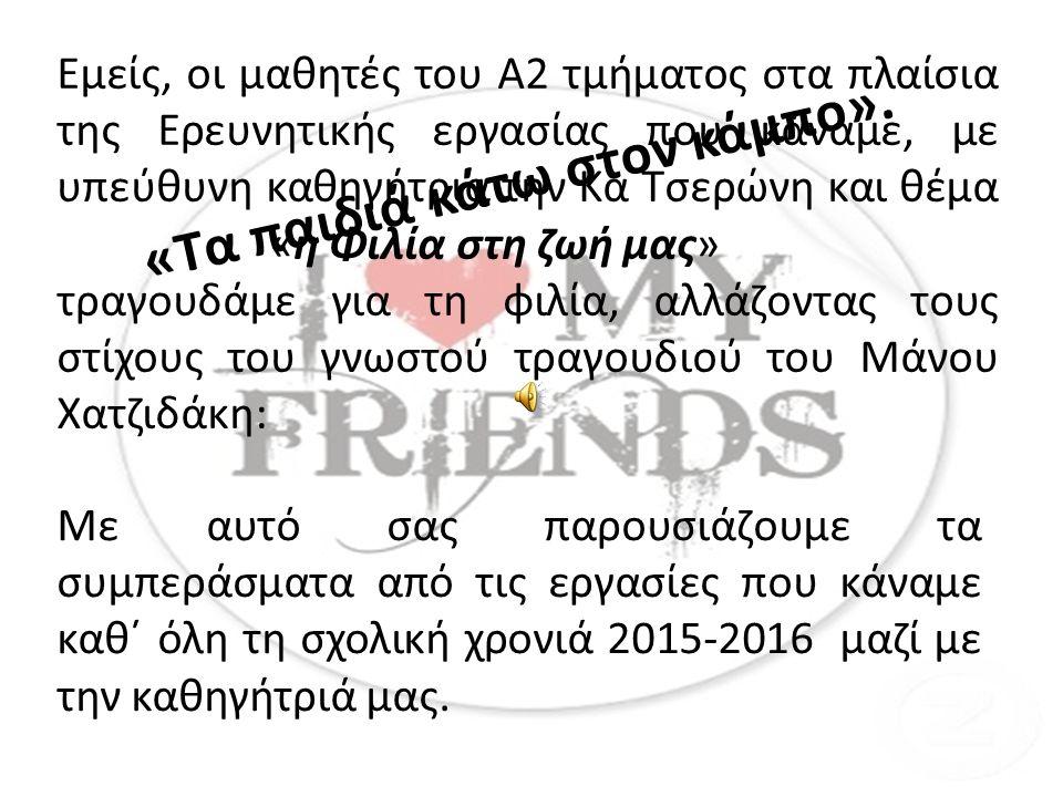 Εμείς, οι μαθητές του Α2 τμήματος στα πλαίσια της Ερευνητικής εργασίας που κάναμε, με υπεύθυνη καθηγήτρια την Κα Τσερώνη και θέμα «η Φιλία στη ζωή μας» τραγουδάμε για τη φιλία, αλλάζοντας τους στίχους του γνωστού τραγουδιού του Μάνου Χατζιδάκη: «Τα παιδιά κάτω στον κάμπο».