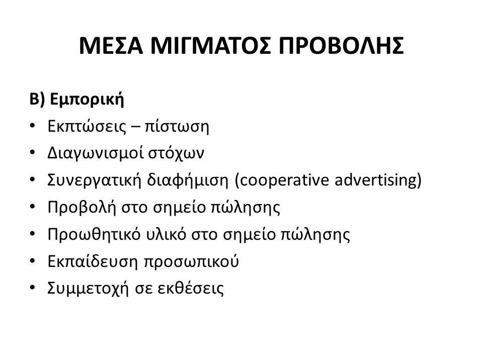 ΜΕΣΑ ΜΙΓΜΑΤΟΣ ΠΡΟΒΟΛΗΣ Β) Εμπορική Εκπτώσεις – πίστωση Διαγωνισμοί στόχων Συνεργατική διαφήμιση (cooperative advertising) Προβολή στο σημείο πώλησης Προωθητικό υλικό στο σημείο πώλησης Εκπαίδευση προσωπικού Συμμετοχή σε εκθέσεις