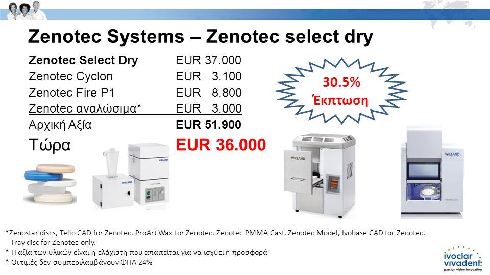 Zenotec Systems – Zenotec select dry Zenotec Select DryEUR 37.000 Zenotec CyclonEUR 3.100 Zenotec Fire P1EUR 8.800 Zenotec αναλώσιμα*EUR 3.000 Αρχική ΑξίαEUR 51.900 Τώρα EUR 36.000 30.5% Έκπτωση *Zenostar discs, Telio CAD for Zenotec, ProArt Wax for Zenotec, Zenotec PMMA Cast, Zenotec Model, Ivobase CAD for Zenotec, Tray disc for Zenotec only.