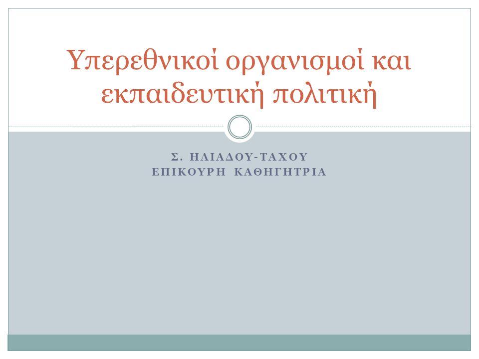 Σ. ΗΛΙΑΔΟΥ-ΤΑΧΟΥ ΕΠΙΚΟΥΡΗ ΚΑΘΗΓΗΤΡΙΑ Υπερεθνικοί οργανισμοί και εκπαιδευτική πολιτική