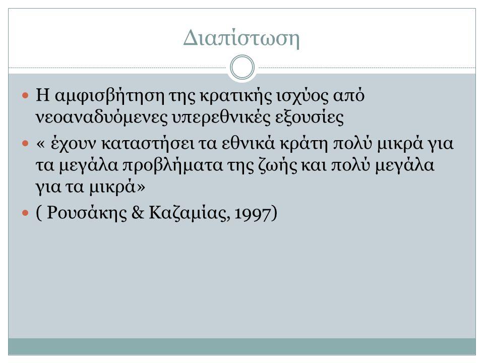 Διαπίστωση Η αμφισβήτηση της κρατικής ισχύος από νεοαναδυόμενες υπερεθνικές εξουσίες « έχουν καταστήσει τα εθνικά κράτη πολύ μικρά για τα μεγάλα προβλήματα της ζωής και πολύ μεγάλα για τα μικρά» ( Ρουσάκης & Καζαμίας, 1997)