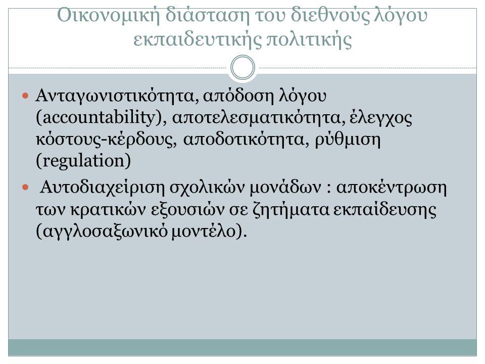Οικονομική διάσταση του διεθνούς λόγου εκπαιδευτικής πολιτικής Ανταγωνιστικότητα, απόδοση λόγου (accountability), αποτελεσματικότητα, έλεγχος κόστους-κέρδους, αποδοτικότητα, ρύθμιση (regulation) Αυτοδιαχείριση σχολικών μονάδων : αποκέντρωση των κρατικών εξουσιών σε ζητήματα εκπαίδευσης (αγγλοσαξωνικό μοντέλο).