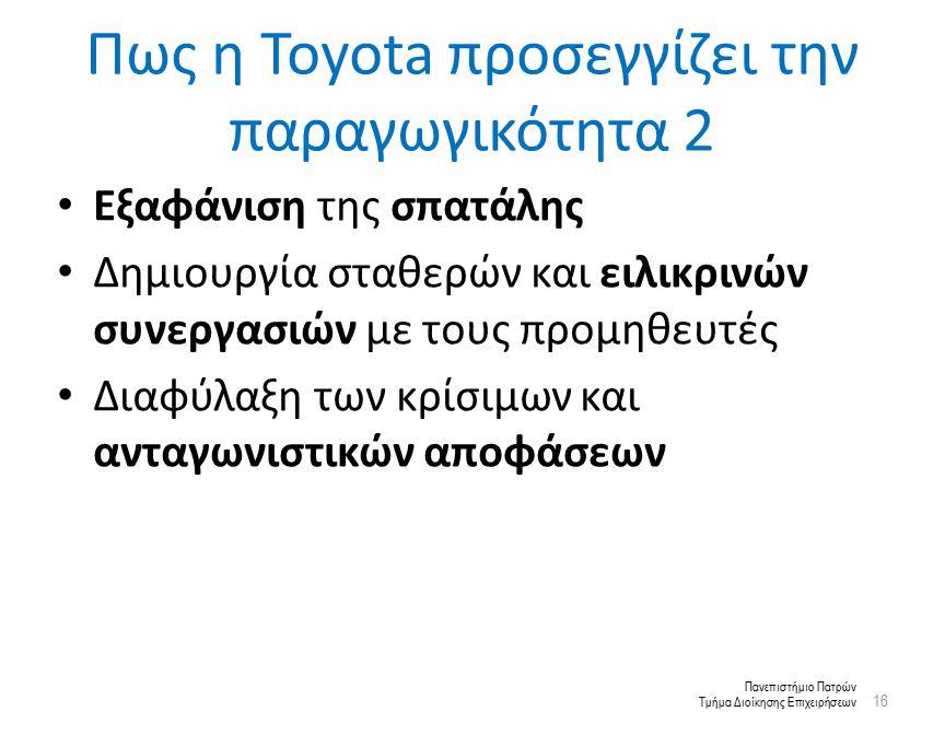 Πανεπιστήμιο Πατρών Τμήμα Διοίκησης Επιχειρήσεων Εξαφάνιση της σπατάλης Δημιουργία σταθερών και ειλικρινών συνεργασιών με τους προμηθευτές Διαφύλαξη των κρίσιμων και ανταγωνιστικών αποφάσεων 16 Πως η Toyota προσεγγίζει την παραγωγικότητα 2