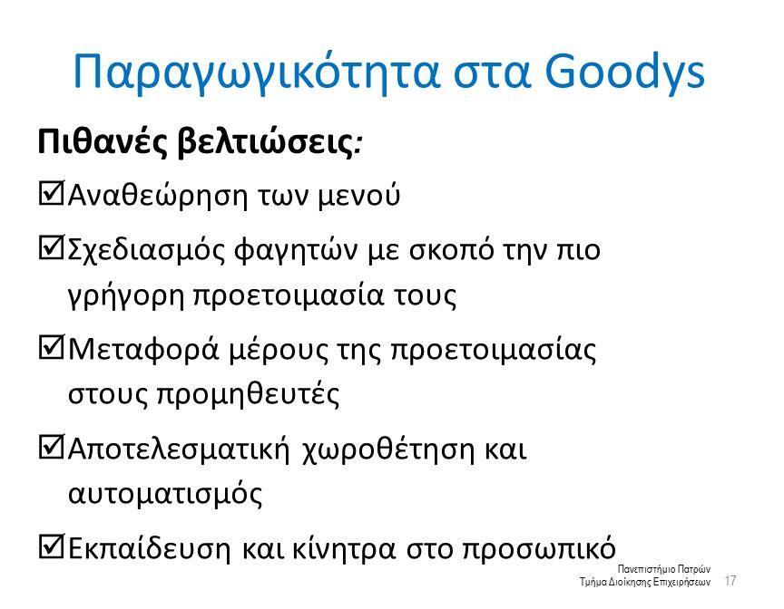 Πανεπιστήμιο Πατρών Τμήμα Διοίκησης Επιχειρήσεων Παραγωγικότητα στα Goodys 17 : Πιθανές βελτιώσεις :  Αναθεώρηση των μενού  Σχεδιασμός φαγητών με σκοπό την πιο γρήγορη προετοιμασία τους  Μεταφορά μέρους της προετοιμασίας στους προμηθευτές  Αποτελεσματική χωροθέτηση και αυτοματισμός  Εκπαίδευση και κίνητρα στο προσωπικό