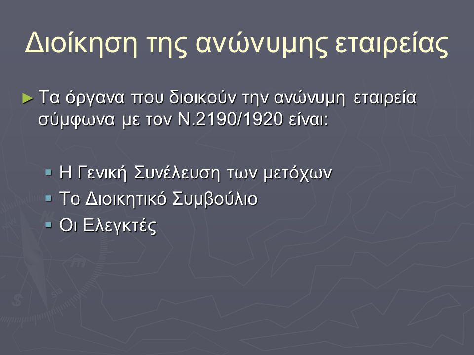 Διοίκηση της ανώνυμης εταιρείας ► Τα όργανα που διοικούν την ανώνυμη εταιρεία σύμφωνα με τον Ν.2190/1920 είναι:  Η Γενική Συνέλευση των μετόχων  Το Διοικητικό Συμβούλιο  Οι Ελεγκτές