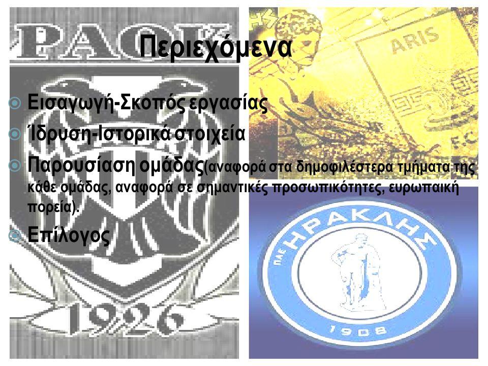 Εισαγωγή-σκοπός  Η εργασία μας έχει βασικό σκοπό της την εμπεριστατωμένη έρευνα αναφορικά με τις τρεις μεγαλύτερες ομάδες της Θεσσαλονίκης( ΠΑΟΚ, Αρης, Ηρακλής) και τα δημοφιλέστερα τμήματά τους (ποδόσφαιρο και μπάσκετ για ΠΑΟΚ και Αρη /βόλλευ για Ηρακλή).Κατά συνέπεια στην εργασία μας περιέχονται σημαντικές πληροφορίες, άγνωστες στο ευρύ κοινό για τον τρόπο ίδρυσης καθώς και την εξέλιξη της ιστορίας.