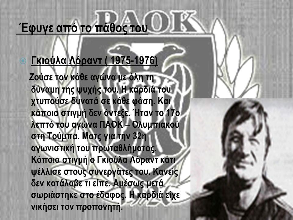 Έφυγε από το πάθος του  Γκιούλα Λόραντ ( 1975-1976) Ζούσε τον κάθε αγώνα με όλη τη δύναμη της ψυχής του.