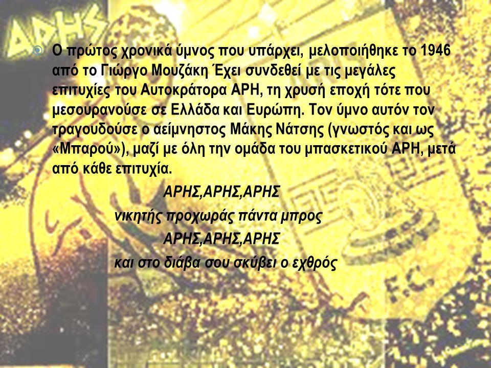  Ο πρώτος χρονικά ύμνος που υπάρχει, μελοποιήθηκε το 1946 από το Γιώργο Μουζάκη Έχει συνδεθεί με τις μεγάλες επιτυχίες του Αυτοκράτορα ΑΡΗ, τη χρυσή εποχή τότε που μεσουρανούσε σε Ελλάδα και Ευρώπη.
