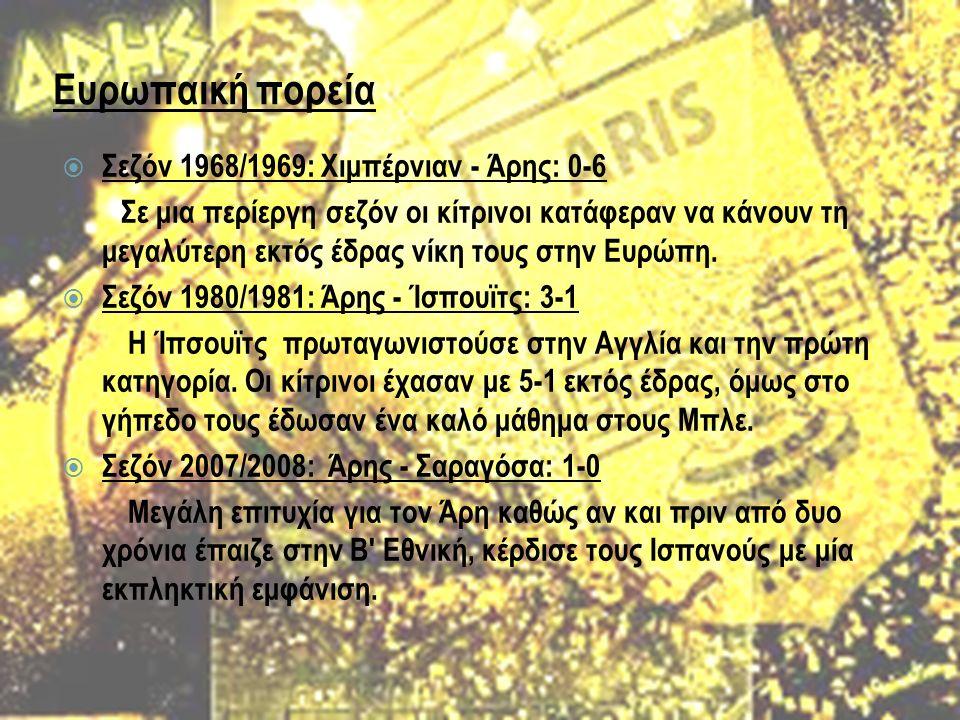 Ευρωπαική πορεία  Σεζόν 1968/1969: Χιμπέρνιαν - Άρης: 0-6 Σε μια περίεργη σεζόν οι κίτρινοι κατάφεραν να κάνουν τη μεγαλύτερη εκτός έδρας νίκη τους στην Ευρώπη.