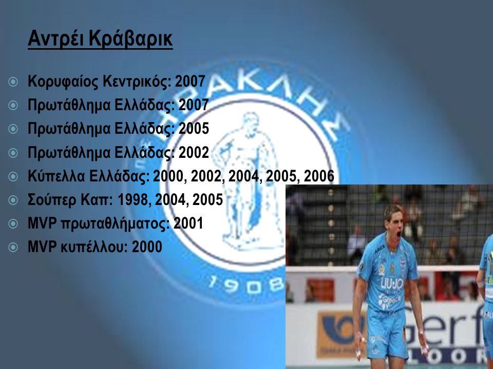 Αντρέι Κράβαρικ  Κορυφαίος Κεντρικός: 2007  Πρωτάθλημα Ελλάδας: 2007  Πρωτάθλημα Ελλάδας: 2005  Πρωτάθλημα Ελλάδας: 2002  Κύπελλα Ελλάδας: 2000, 2002, 2004, 2005, 2006  Σούπερ Καπ: 1998, 2004, 2005  MVP πρωταθλήματος: 2001  MVP κυπέλλου: 2000