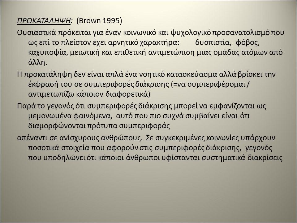 ΠΡΟΚΑΤΑΛΗΨΗ:(Brown 1995) Ουσιαστικά πρόκειται για έναν κοινωνικό και ψυχολογικό προσανατολισμό που ως επί το πλείστον έχει αρνητικό χαρακτήρα:δυσπιστία, φόβος, καχυποψία, μειωτική και επιθετική αντιμετώπιση μιας ομάδας ατόμων από άλλη.