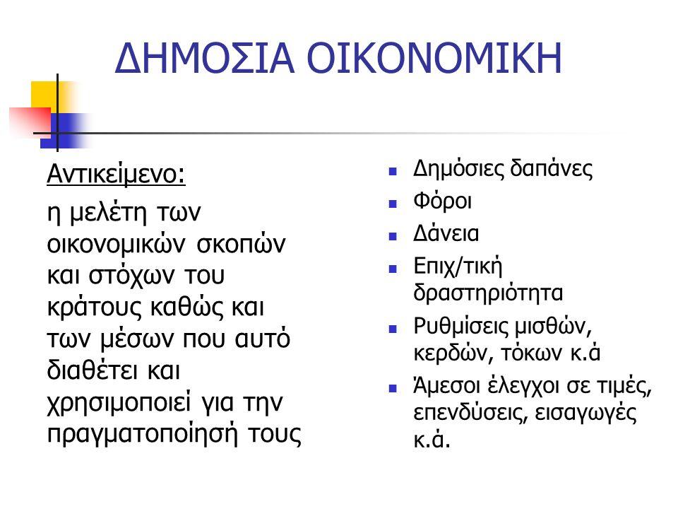 ΔΗΜΟΣΙΑ ΟΙΚΟΝΟΜΙΚΗ Αντικείμενο: η μελέτη των οικονομικών σκοπών και στόχων του κράτους καθώς και των μέσων που αυτό διαθέτει και χρησιμοποιεί για την πραγματοποίησή τους Δημόσιες δαπάνες Φόροι Δάνεια Επιχ/τική δραστηριότητα Ρυθμίσεις μισθών, κερδών, τόκων κ.ά Άμεσοι έλεγχοι σε τιμές, επενδύσεις, εισαγωγές κ.ά.