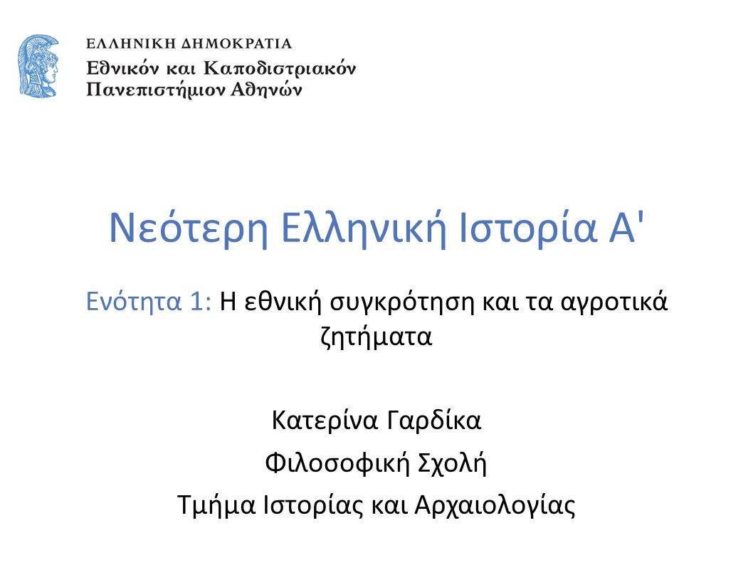 Νεότερη Ελληνική Ιστορία Α' Ενότητα 1: Η εθνική συγκρότηση και τα αγροτικά ζητήματα Κατερίνα Γαρδίκα Φιλοσοφική Σχολή Τμήμα Ιστορίας και Αρχαιολογίας