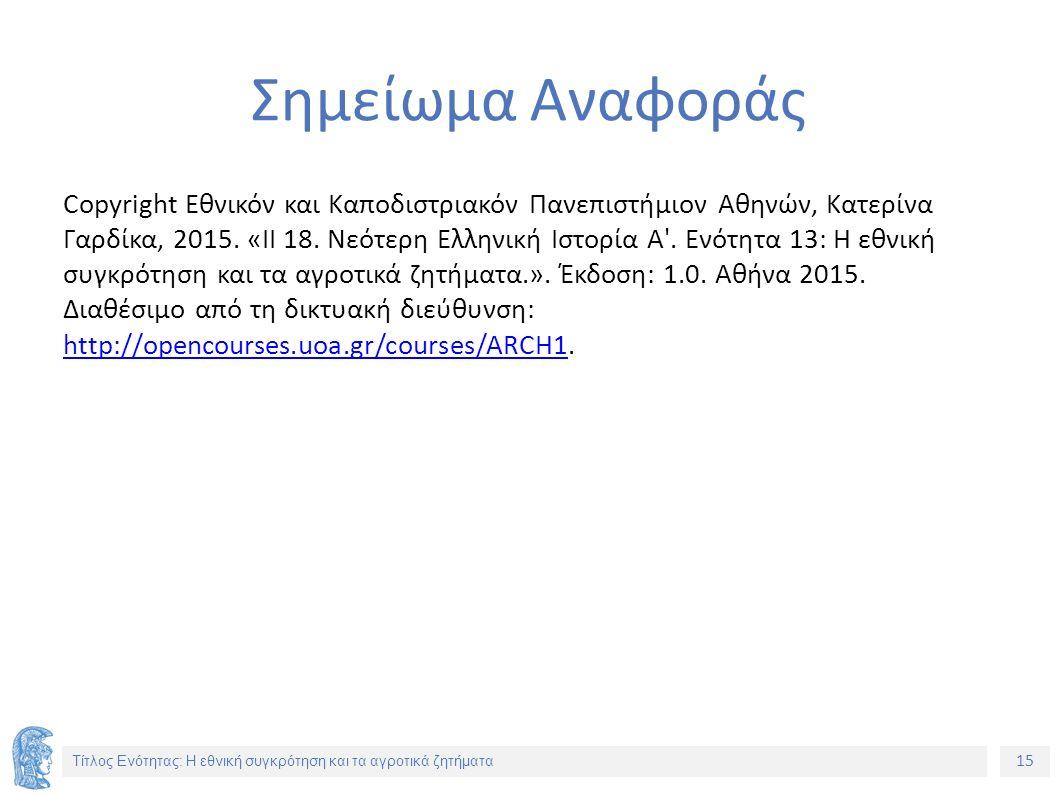 15 Τίτλος Ενότητας: Η εθνική συγκρότηση και τα αγροτικά ζητήματα Σημείωμα Αναφοράς Copyright Εθνικόν και Καποδιστριακόν Πανεπιστήμιον Αθηνών, Κατερίνα