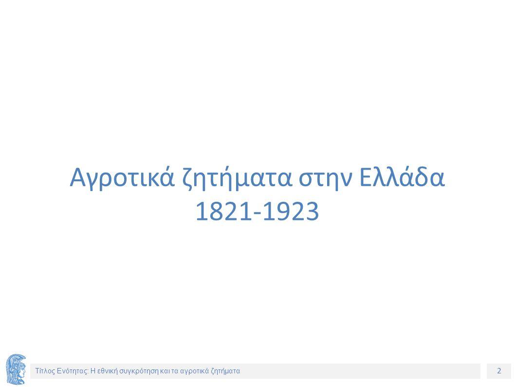 2 Τίτλος Ενότητας: Η εθνική συγκρότηση και τα αγροτικά ζητήματα Αγροτικά ζητήματα στην Ελλάδα 1821-1923