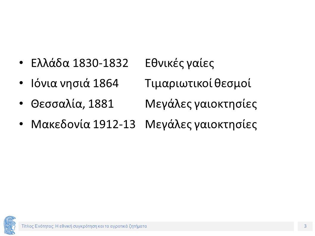 3 Τίτλος Ενότητας: Η εθνική συγκρότηση και τα αγροτικά ζητήματα Ελλάδα 1830-1832Εθνικές γαίες Ιόνια νησιά 1864Τιμαριωτικοί θεσμοί Θεσσαλία, 1881Μεγάλες γαιοκτησίες Μακεδονία 1912-13Μεγάλες γαιοκτησίες