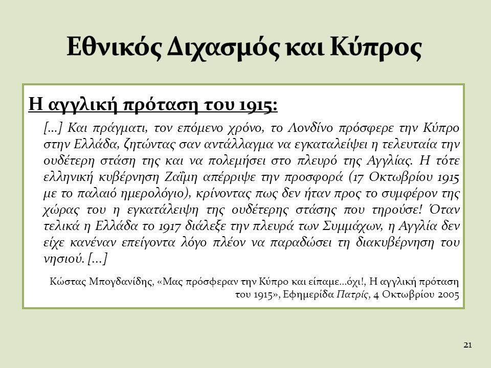 Η αγγλική πρόταση του 1915: […] Και πράγματι, τον επόμενο χρόνο, το Λονδίνο πρόσφερε την Κύπρο στην Ελλάδα, ζητώντας σαν αντάλλαγμα να εγκαταλείψει η
