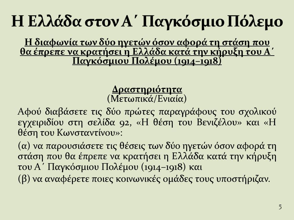 Φύλλο Δραστηριοτήτων (Συνεταιριστικά/Ομαδοσυνεργατικά) 1η Ερώτηση Αφού μελετήσετε τα παραθέματα I, II και III που ακολουθούν, να παρουσιάσετε τα επιχειρήματα που προβάλλουν ο Ελευθέριος Βενιζέλος και ο βασιλιάς Κωνσταντίνος για να υποστηρίξουν τις θέσεις τους και να ερμηνεύσετε την πολιτική τους κατά την περίοδο αυτή.