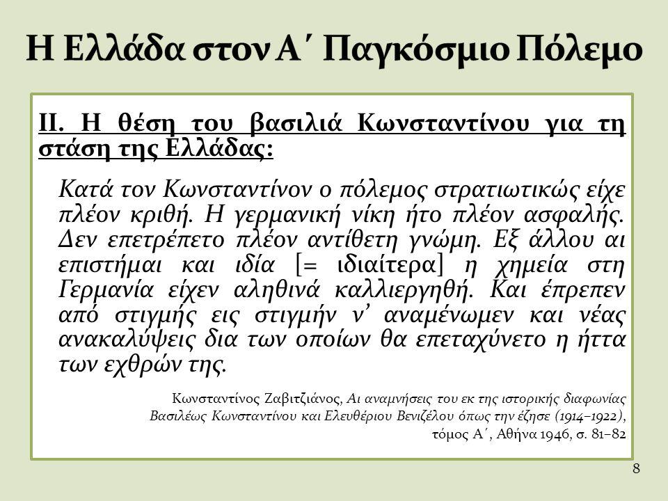 II. Η θέση του βασιλιά Κωνσταντίνου για τη στάση της Ελλάδας: Κατά τον Κωνσταντίνον ο πόλεμος στρατιωτικώς είχε πλέον κριθή. Η γερμανική νίκη ήτο πλέο