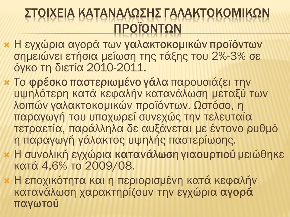  Ο τομέας της ελληνικής γαλακτοβιομηχανίας υπολογίζεται ότι αντιπροσωπεύει περί το 5% της συνολικής ελληνικής μεταποιητικής παραγωγής  Οι συνολικές πωλήσεις 95 βιομηχανικών και βιοτεχνικών επιχειρήσεων του τομέα, οι οποίες έχουν αποκλειστικό ή βασικό αντικείμενο την παραγωγή και την τυποποίηση γάλακτος και άλλων γαλακτοκομικών προϊόντων, ανήλθαν το 2012 σε 1,70 δισ.