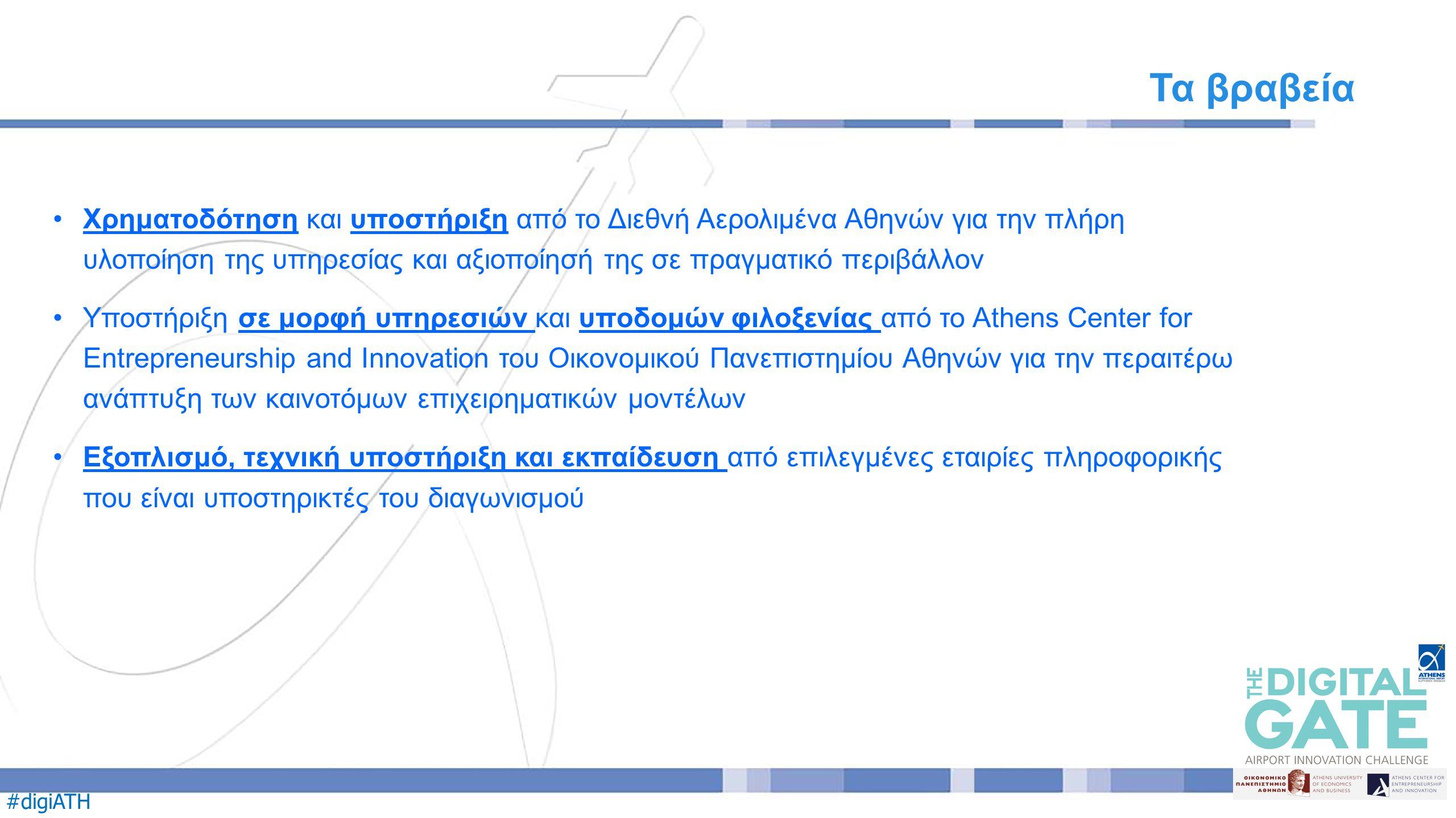 #digiATH Χρηματοδότηση και υποστήριξη από το Διεθνή Αερολιμένα Αθηνών για την πλήρη υλοποίηση της υπηρεσίας και αξιοποίησή της σε πραγματικό περιβάλλον Υποστήριξη σε μορφή υπηρεσιών και υποδομών φιλοξενίας από το Athens Center for Entrepreneurship and Innovation του Οικονομικού Πανεπιστημίου Αθηνών για την περαιτέρω ανάπτυξη των καινοτόμων επιχειρηματικών μοντέλων Εξοπλισμό, τεχνική υποστήριξη και εκπαίδευση από επιλεγμένες εταιρίες πληροφορικής που είναι υποστηρικτές του διαγωνισμού Τα βραβεία