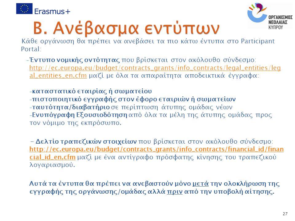 Κάθε οργάνωση θα πρέπει να ανεβάσει τα πιο κάτω έντυπα στο Participant Portal: - Έντυπο νομικής οντότητας που βρίσκεται στον ακόλουθο σύνδεσμο: http://ec.europa.eu/budget/contracts_grants/info_contracts/legal_entities/leg al_entities_en.cfmhttp://ec.europa.eu/budget/contracts_grants/info_contracts/legal_entities/leg al_entities_en.cfm μαζί με όλα τα απαραίτητα αποδεικτικά έγγραφα: - καταστατικό εταιρίας ή σωματείου - πιστοποιητικό εγγραφής στον έφορο εταιριών ή σωματείων - ταυτότητα/διαβατήριο σε περίπτωση άτυπης ομάδας νέων - Ενυπόγραφη Εξουσιοδότηση από όλα τα μέλη της άτυπης ομάδας προς τον νόμιμο της εκπρόσωπο.