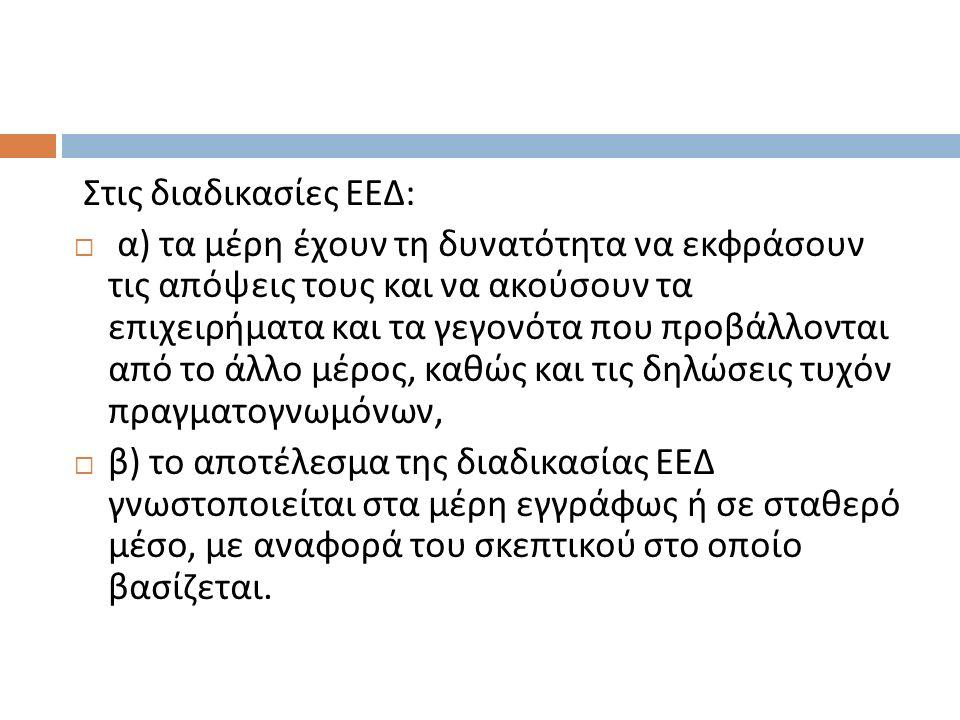 Στις διαδικασίες ΕΕΔ :  α ) τα μέρη έχουν τη δυνατότητα να εκφράσουν τις απόψεις τους και να ακούσουν τα επιχειρήματα και τα γεγονότα που προβάλλοντα