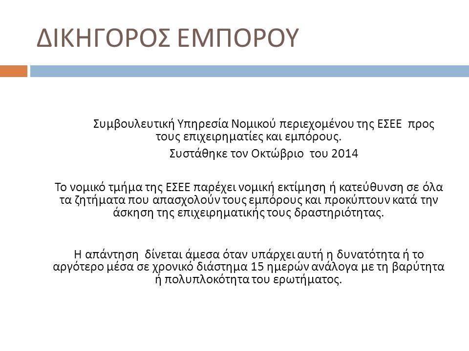 ΔΙΚΗΓΟΡΟΣ ΕΜΠΟΡΟΥ Συμβουλευτική Υπηρεσία Νομικού περιεχομένου της ΕΣΕΕ προς τους επιχειρηματίες και εμπόρους. Συστάθηκε τον Οκτώβριο του 2014 Το νομικ