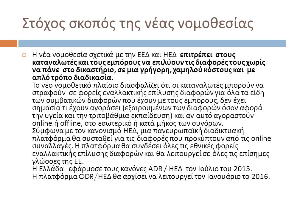 Στόχος σκοπός της νέας νομοθεσίας  Η νέα νομοθεσία σχετικά με την ΕΕΔ και ΗΕΔ επιτρέπει στους καταναλωτές και τους εμπόρους να επιλύουν τις διαφορές