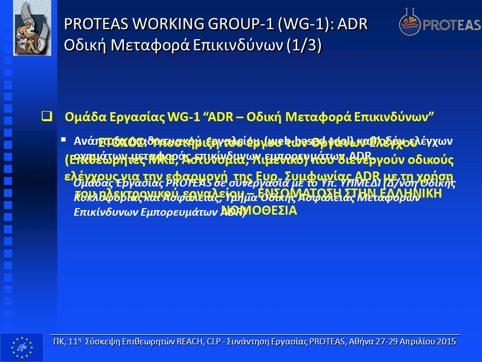 PROTEAS WORKING GROUP-1 (WG-1): ADR Οδική Μεταφορά Επικινδύνων (2/3)   Δράσεις WG-1 ADR – Οδική Μεταφορά Επικινδύνων  Ανάπτυξη Κατευθυντήριου Οδηγού καθ'οδόν ελέγχων οχημάτων μεταφοράς επικινδύνων (καλή πρακτική PROTEAS Protocol) - Σχεδιασμός διαδικτυακού εργαλείου ADR (Νοέμβριος 2014 έκδοση 1η, Μάρτιος 2015 έκδοση 2η) ____________________________________________________________________ ΠΚ, 11 η Σύσκεψη Επιθεωρητών REACH, CLP - Συνάντηση Εργασίας PROTEAS, Αθήνα 27-29 Απριλίου 2015 Ανάπτυξη λιστών ελέγχων – παραβάσεων ADR με τις κατηγορίες κινδύνου ανάλογα με τον τρόπο μεταφοράς ή/και εξαιρέσεις στην εφαρμογή της ADR (7 ΛΙΣΤΕΣ ΕΛΕΓΧΩΝ-ΠΑΡΑΒΑΣΕΩΝ) Έλεγχος πληρότητας και καταλληλότητας λαμβάνοντας υπόψη τεχνογνωσία από άλλες Ευρωπαϊκές χώρες (συμμετοχή σε επιχειρήσεις οδικών ελέγχων στη Μ.