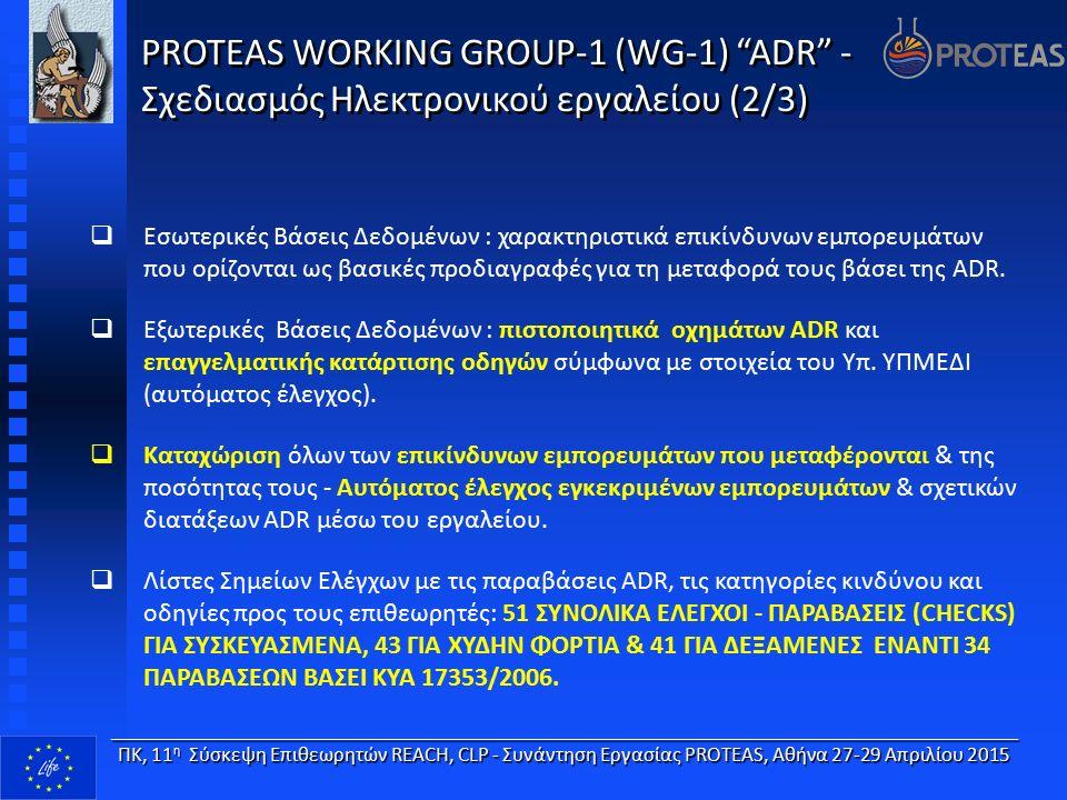 ____________________________________________________________________ ΠΚ, 11 η Σύσκεψη Επιθεωρητών REACH, CLP - Συνάντηση Εργασίας PROTEAS, Αθήνα 27-29 Απριλίου 2015 PROTEAS WORKING GROUP-1 (WG-1) ADR - Σχεδιασμός Ηλεκτρονικού εργαλείου (3/3)  Καταχώριση στοιχείων του ΣΑΜΕΕ της επιχείρησης σε περίπτωση εντοπισμού παραβάσεων.