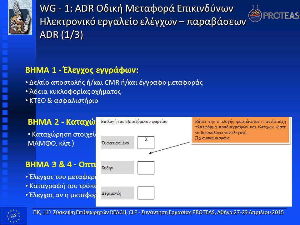 WG - 1: ADR Οδική Μεταφορά Επικινδύνων Ηλεκτρονικό εργαλείο ελέγχων – παραβάσεων ADR (1/3) WG - 1: ADR Οδική Μεταφορά Επικινδύνων Ηλεκτρονικό εργαλείο ελέγχων – παραβάσεων ADR (1/3) ΒΗΜΑ 1 - Έλεγχος εγγράφων: Δελτίο αποστολής ή/και CMR ή/και έγγραφο μεταφοράς Άδεια κυκλοφορίας οχήματος ΚΤΕΟ & ασφαλιστήριο ΒΗΜΑ 2 - Καταχώριση νέου ελέγχου: Καταχώρηση στοιχείων ελέγχου (πινακίδες, στοιχεία οδηγού, οχήματος, ΜΑΜΦΟ, κλπ.) ____________________________________________________________________ ΠΚ, 11 η Σύσκεψη Επιθεωρητών REACH, CLP - Συνάντηση Εργασίας PROTEAS, Αθήνα 27-29 Απριλίου 2015 ΒΗΜΑ 3 & 4 - Οπτικός έλεγχος οχήματος: Έλεγχος του μεταφερόμενου φορτίου (χύδην – συσκευασμένα) Καταγραφή του τρόπου μεταφοράς Έλεγχος αν η μεταφορά αφορά απόβλητα, έλεγχος συνδυασμένης μεταφοράς