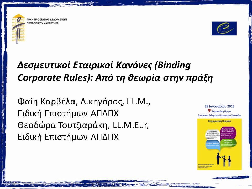 Δεσμευτικοί Εταιρικοί Κανόνες (Binding Corporate Rules): Από τη θεωρία στην πράξη Φαίη Καρβέλα, Δικηγόρος, LL.M., Ειδική Επιστήμων ΑΠΔΠΧ Θεοδώρα Τουτζιαράκη, LL.M.Eur, Ειδική Επιστήμων ΑΠΔΠΧ