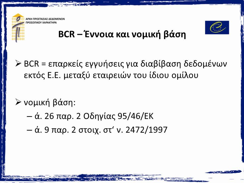 BCR – Έννοια και νομική βάση  BCR = επαρκείς εγγυήσεις για διαβίβαση δεδομένων εκτός Ε.Ε.
