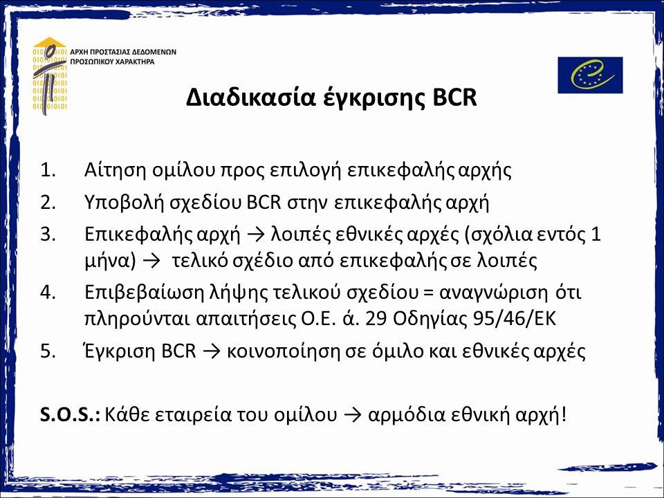 Διαδικασία έγκρισης BCR 1.Αίτηση ομίλου προς επιλογή επικεφαλής αρχής 2.Υποβολή σχεδίου BCR στην επικεφαλής αρχή 3.Επικεφαλής αρχή → λοιπές εθνικές αρχές (σχόλια εντός 1 μήνα) → τελικό σχέδιο από επικεφαλής σε λοιπές 4.Επιβεβαίωση λήψης τελικού σχεδίου = αναγνώριση ότι πληρούνται απαιτήσεις Ο.Ε.
