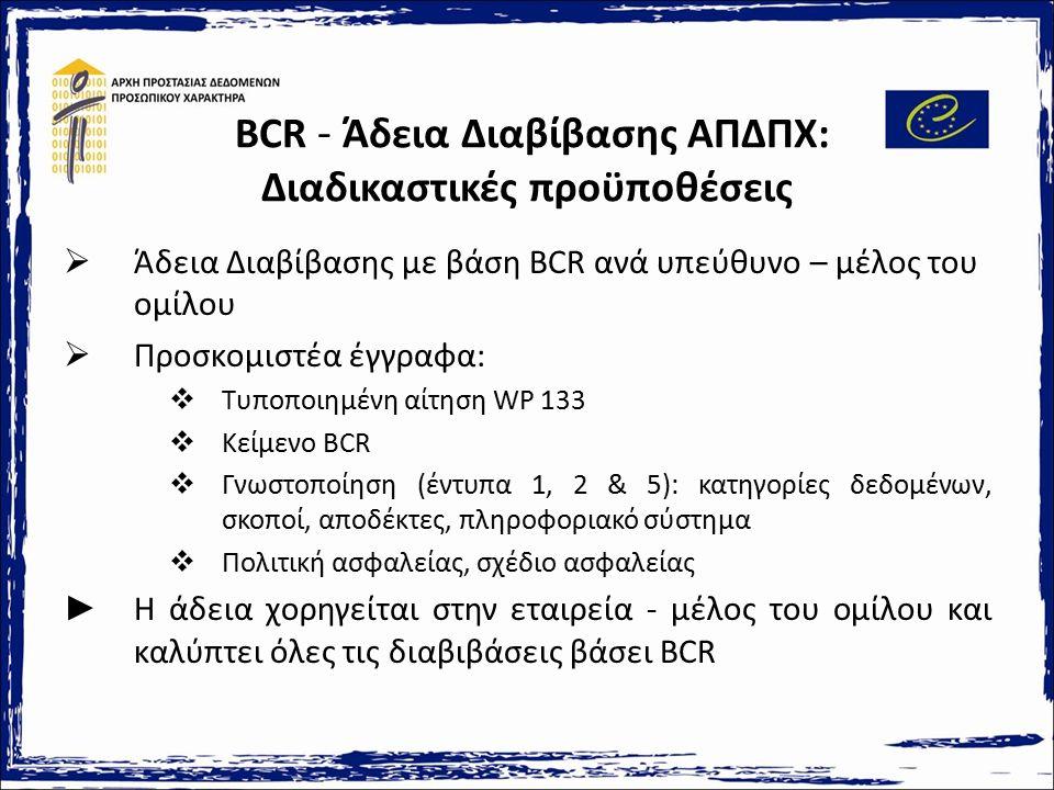 BCR - Άδεια Διαβίβασης ΑΠΔΠΧ: Διαδικαστικές προϋποθέσεις  Άδεια Διαβίβασης με βάση BCR ανά υπεύθυνο – μέλος του ομίλου  Προσκομιστέα έγγραφα:  Τυποποιημένη αίτηση WP 133  Κείμενο BCR  Γνωστοποίηση (έντυπα 1, 2 & 5): κατηγορίες δεδομένων, σκοποί, αποδέκτες, πληροφοριακό σύστημα  Πολιτική ασφαλείας, σχέδιο ασφαλείας ► Η άδεια χορηγείται στην εταιρεία - μέλος του ομίλου και καλύπτει όλες τις διαβιβάσεις βάσει BCR
