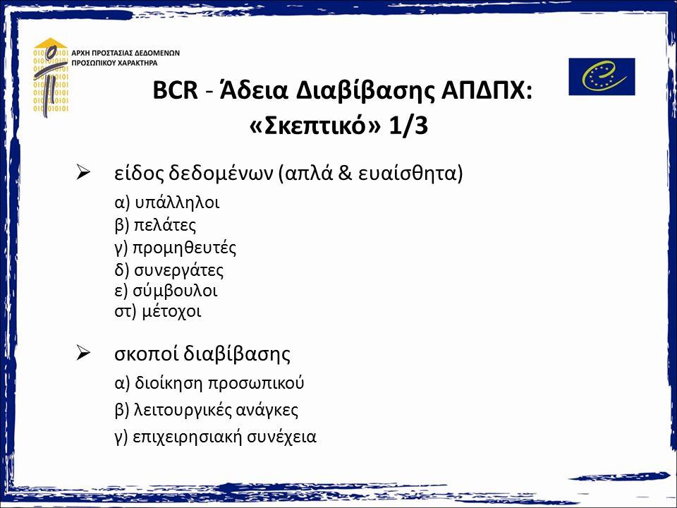 BCR - Άδεια Διαβίβασης ΑΠΔΠΧ: «Σκεπτικό» 1/3  είδος δεδομένων (απλά & ευαίσθητα) α) υπάλληλοι β) πελάτες γ) προμηθευτές δ) συνεργάτες ε) σύμβουλοι στ) μέτοχοι  σκοποί διαβίβασης α) διοίκηση προσωπικού β) λειτουργικές ανάγκες γ) επιχειρησιακή συνέχεια