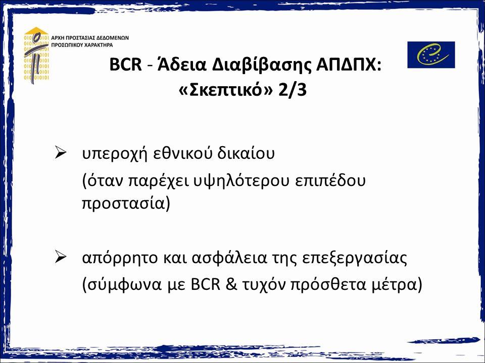 BCR - Άδεια Διαβίβασης ΑΠΔΠΧ: «Σκεπτικό» 2/3  υπεροχή εθνικού δικαίου (όταν παρέχει υψηλότερου επιπέδου προστασία)  απόρρητο και ασφάλεια της επεξεργασίας (σύμφωνα με BCR & τυχόν πρόσθετα μέτρα)