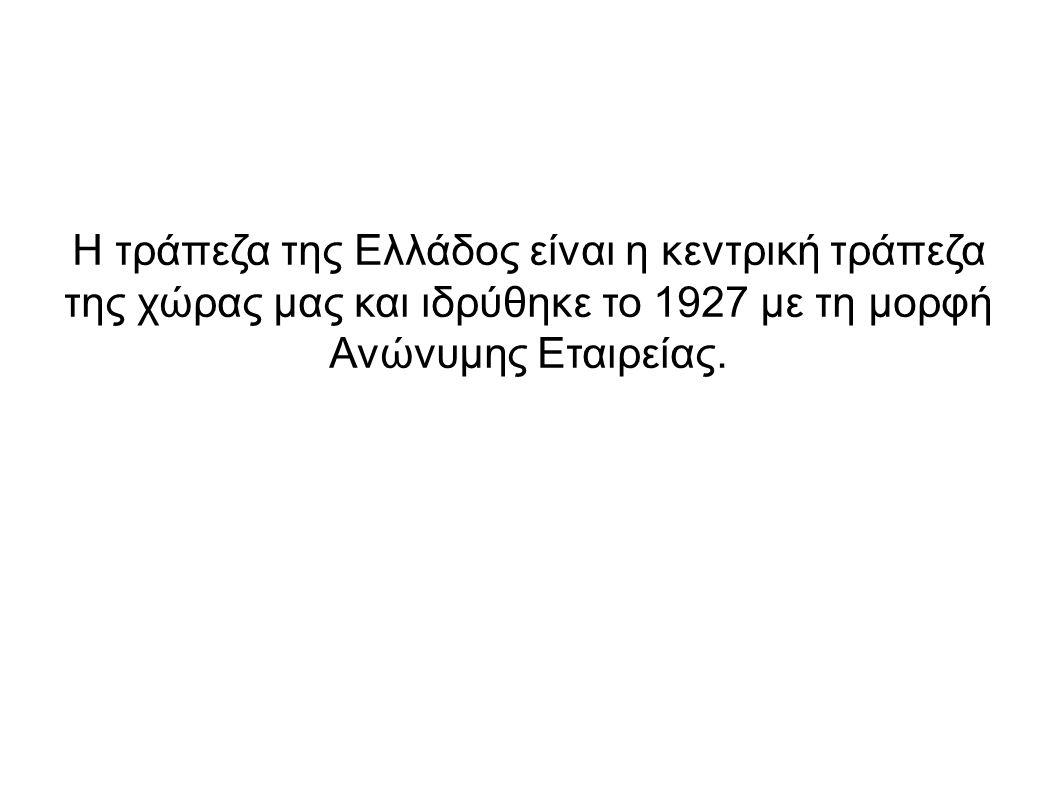 Η τράπεζα της Ελλάδος είναι η κεντρική τράπεζα της χώρας μας και ιδρύθηκε το 1927 με τη μορφή Ανώνυμης Εταιρείας.