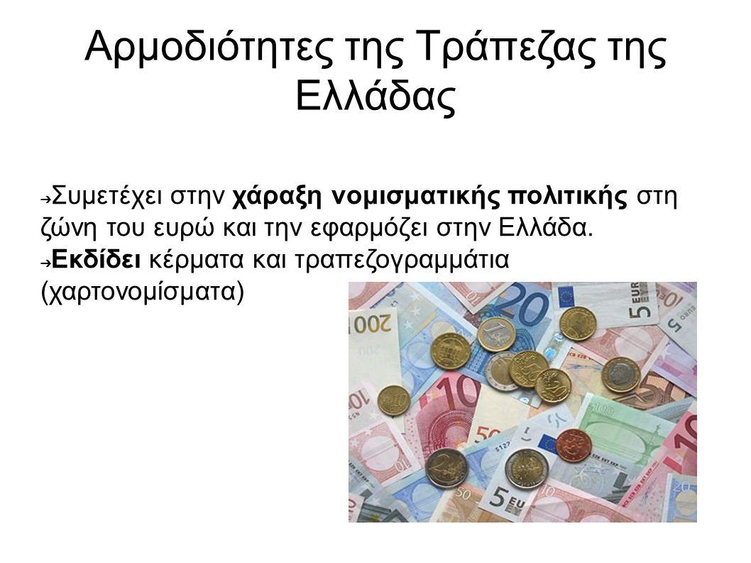 Αρμοδιότητες της Τράπεζας της Ελλάδας ➔ Συμετέχει στην χάραξη νομισματικής πολιτικής στη ζώνη του ευρώ και την εφαρμόζει στην Ελλάδα. ➔ Εκδίδει κέρματ