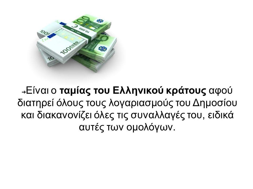 ➔ Είναι ο ταμίας του Ελληνικού κράτους αφού διατηρεί όλους τους λογαριασμούς του Δημοσίου και διακανονίζει όλες τις συναλλαγές του, ειδικά αυτές των ο