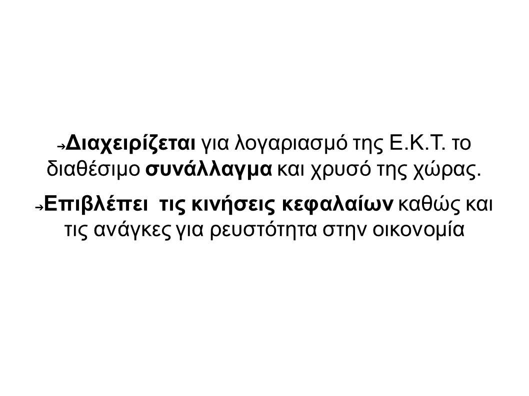 ➔ Διαχειρίζεται για λογαριασμό της Ε.Κ.Τ. το διαθέσιμο συνάλλαγμα και χρυσό της χώρας. ➔ Επιβλέπει τις κινήσεις κεφαλαίων καθώς και τις ανάγκες για ρε