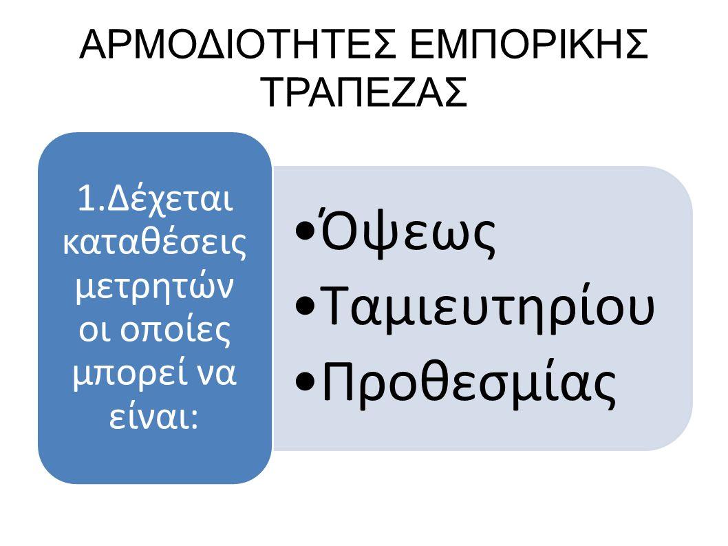ΑΡΜΟΔΙΟΤΗΤΕΣ ΕΜΠΟΡΙΚΗΣ ΤΡΑΠΕΖΑΣ Όψεως Ταμιευτηρίου Προθεσμίας 1.Δέχεται καταθέσεις μετρητών οι οποίες μπορεί να είναι: